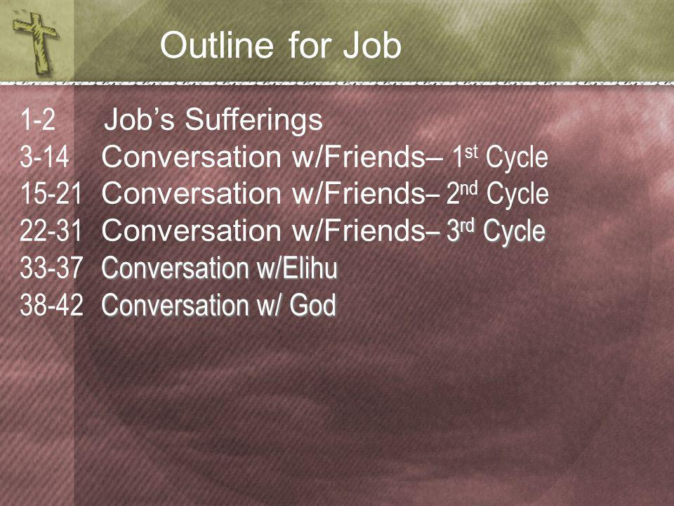 Outline for Job 1-2 Job's Sufferings 3-14 Conversation w/Friends– 1 st Cycle 15-21 Conversation w/Friends – 2 nd Cycle – 3 rd Cycle 22-31 Conversation w/Friends – 3 rd Cycle Conversation w/Elihu 33-37 Conversation w/Elihu Conversation w/ God 38-42 Conversation w/ God