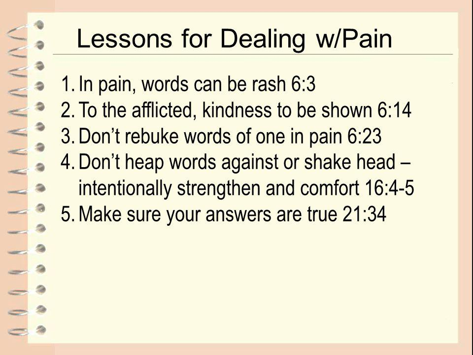 Lessons for Dealing w/Pain 1.In pain, words can be rash 6:3 2.To the afflicted, kindness to be shown 6:14 3.Don't rebuke words of one in pain 6:23 4.Don't heap words against or shake head – intentionally strengthen and comfort 16:4-5 5.Make sure your answers are true 21:34