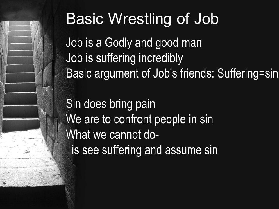 Basic Wrestling of Job Job is a Godly and good man Job is suffering incredibly Basic argument of Job's friends: Suffering=sin Sin does bring pain We are to confront people in sin What we cannot do- is see suffering and assume sin