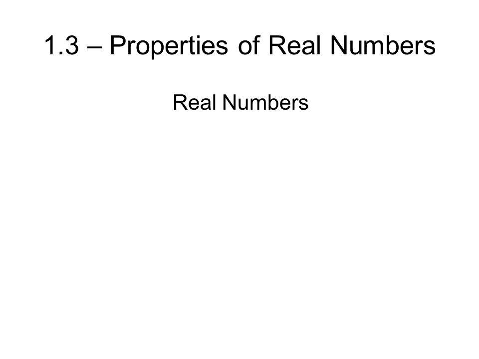 Real Numbers 1.3 – Properties of Real Numbers