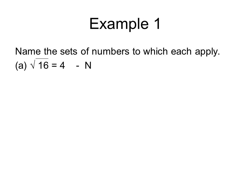 Example 1 Name the sets of numbers to which each apply. (a) √ 16 = 4 - N