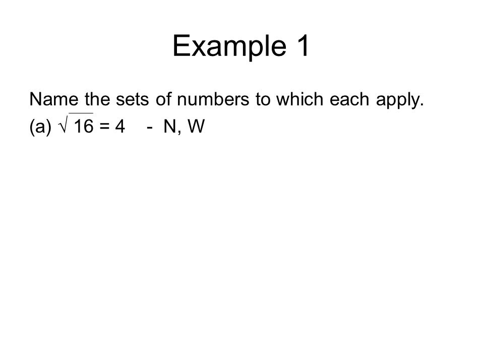 Example 1 Name the sets of numbers to which each apply. (a) √ 16 = 4 - N, W