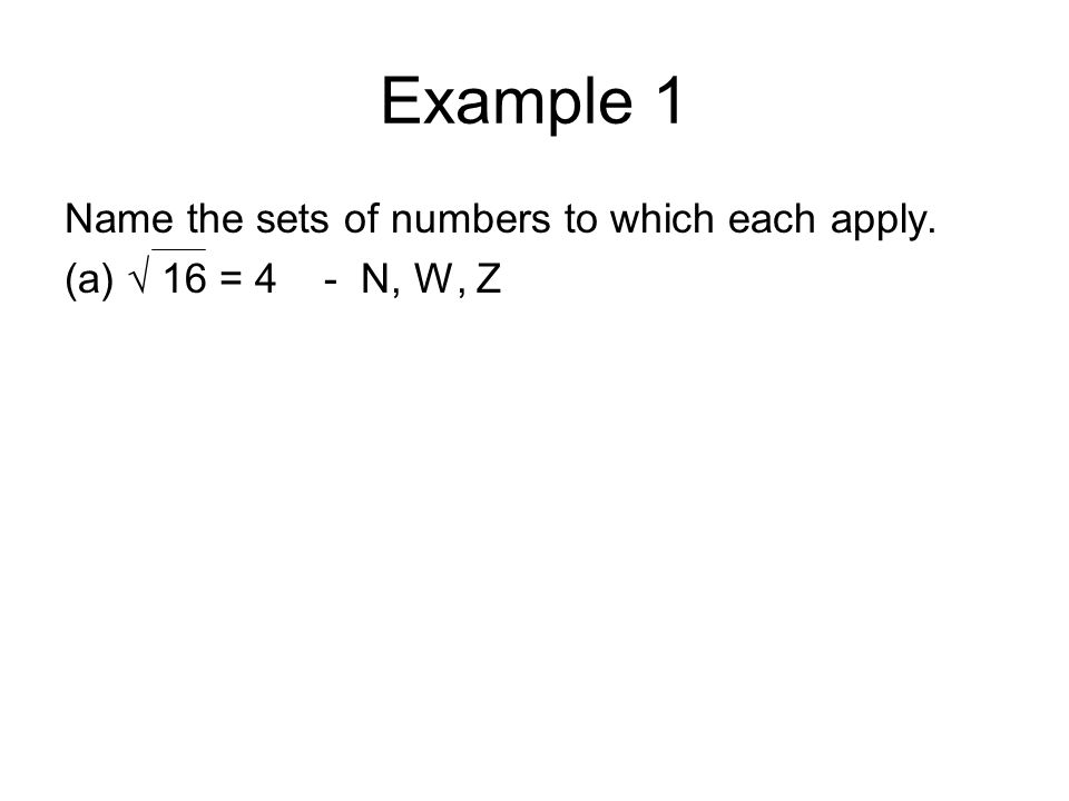 Example 1 Name the sets of numbers to which each apply. (a) √ 16 = 4 - N, W, Z