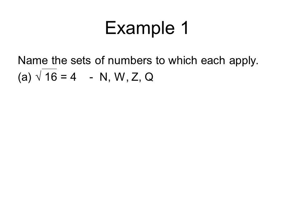 Example 1 Name the sets of numbers to which each apply. (a) √ 16 = 4 - N, W, Z, Q