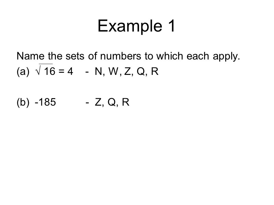 Example 1 Name the sets of numbers to which each apply. (a)√ 16 = 4 - N, W, Z, Q, R (b)-185 - Z, Q, R