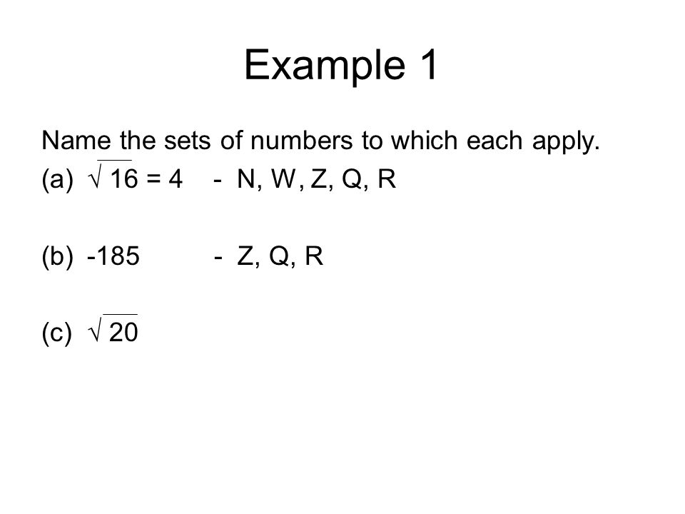 Example 1 Name the sets of numbers to which each apply. (a)√ 16 = 4 - N, W, Z, Q, R (b)-185 - Z, Q, R (c)√ 20