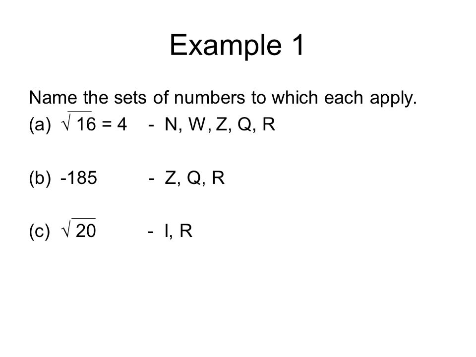 Example 1 Name the sets of numbers to which each apply. (a)√ 16 = 4 - N, W, Z, Q, R (b)-185 - Z, Q, R (c)√ 20 - I, R