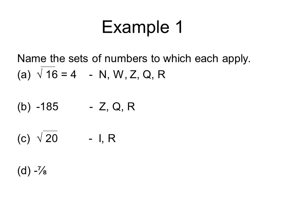 Example 1 Name the sets of numbers to which each apply. (a)√ 16 = 4 - N, W, Z, Q, R (b)-185 - Z, Q, R (c)√ 20 - I, R (d) -⅞