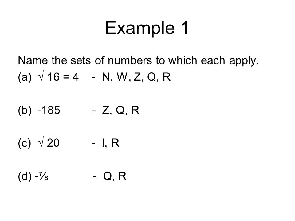 Example 1 Name the sets of numbers to which each apply. (a)√ 16 = 4 - N, W, Z, Q, R (b)-185 - Z, Q, R (c)√ 20 - I, R (d) -⅞ - Q, R