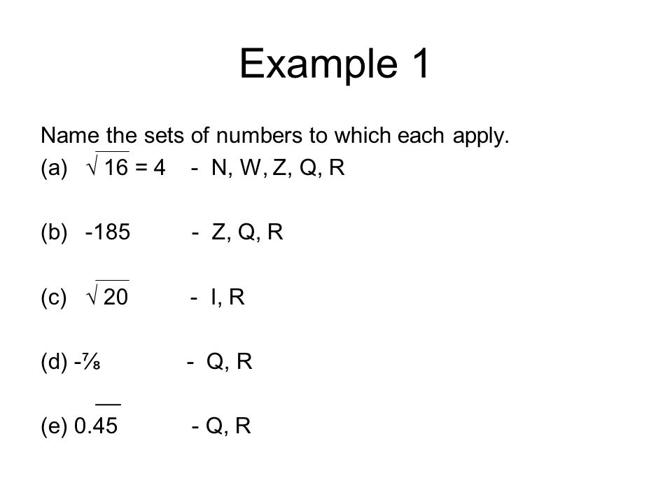 Example 1 Name the sets of numbers to which each apply. (a)√ 16 = 4 - N, W, Z, Q, R (b)-185 - Z, Q, R (c)√ 20 - I, R (d) -⅞ - Q, R __ (e) 0.45 - Q, R