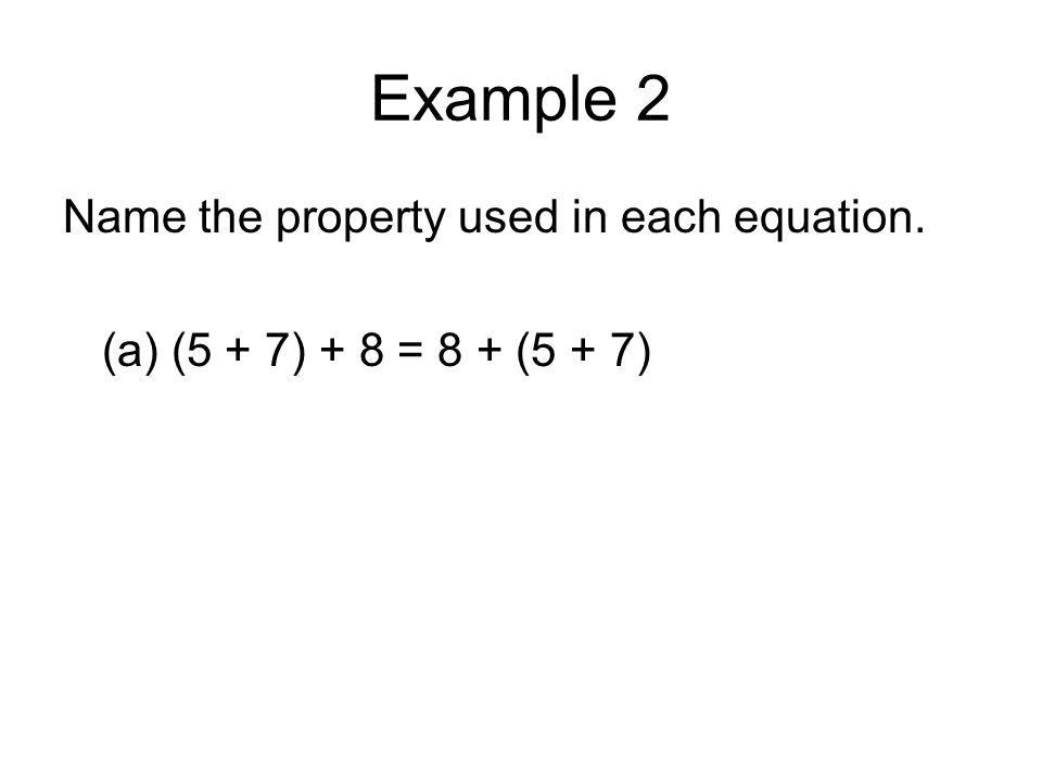 Example 2 Name the property used in each equation. (a) (5 + 7) + 8 = 8 + (5 + 7)