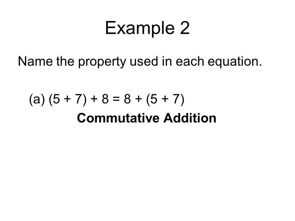 Example 2 Name the property used in each equation. (a) (5 + 7) + 8 = 8 + (5 + 7) Commutative Addition