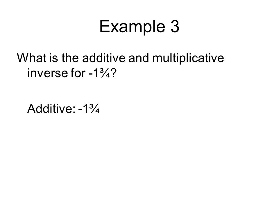 Example 3 What is the additive and multiplicative inverse for -1¾? Additive: -1¾