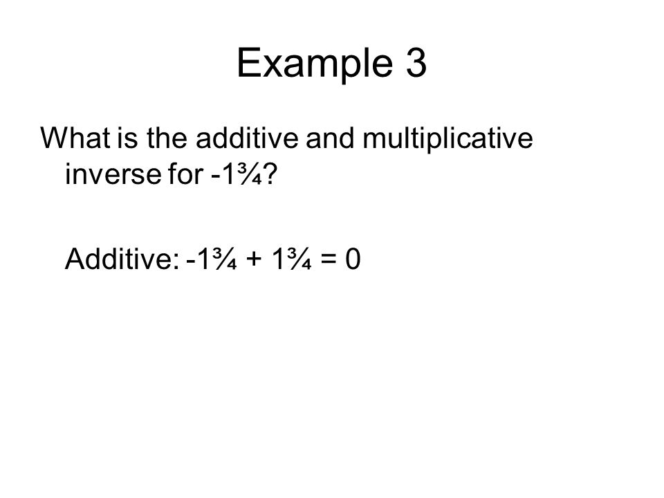 Example 3 What is the additive and multiplicative inverse for -1¾? Additive: -1¾ + 1¾ = 0