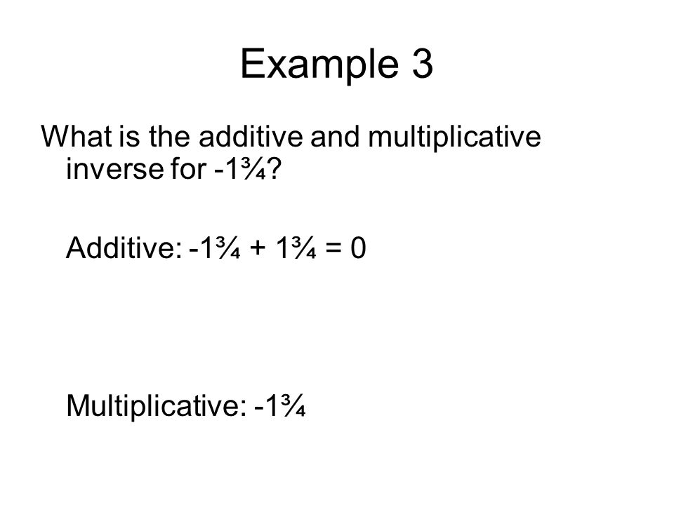 Example 3 What is the additive and multiplicative inverse for -1¾? Additive: -1¾ + 1¾ = 0 Multiplicative: -1¾