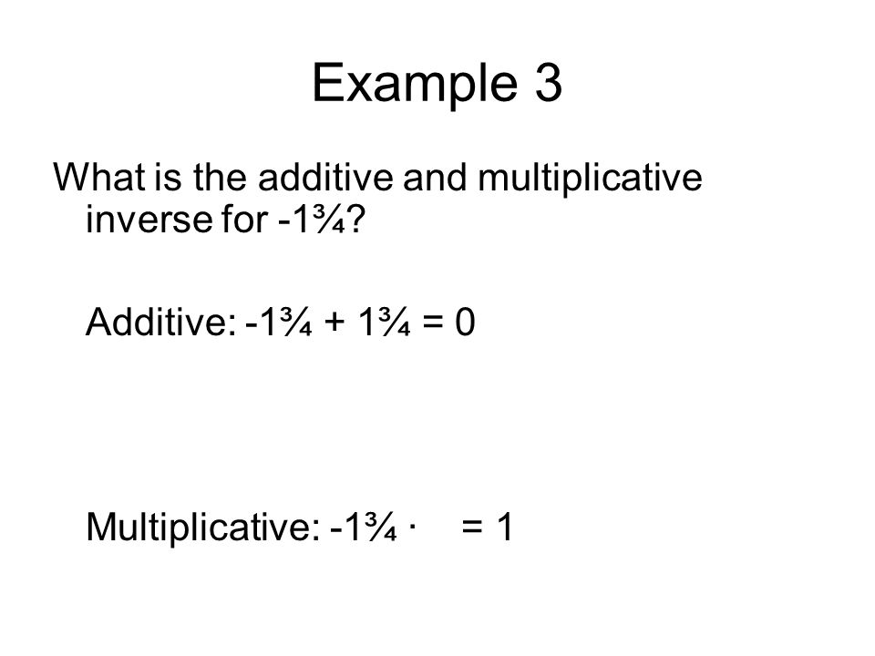 Example 3 What is the additive and multiplicative inverse for -1¾? Additive: -1¾ + 1¾ = 0 Multiplicative: -1¾ · = 1