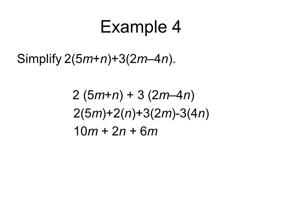 Example 4 Simplify 2(5m+n)+3(2m–4n). 2 (5m+n) + 3 (2m–4n) 2(5m)+2(n)+3(2m)-3(4n) 10m + 2n + 6m