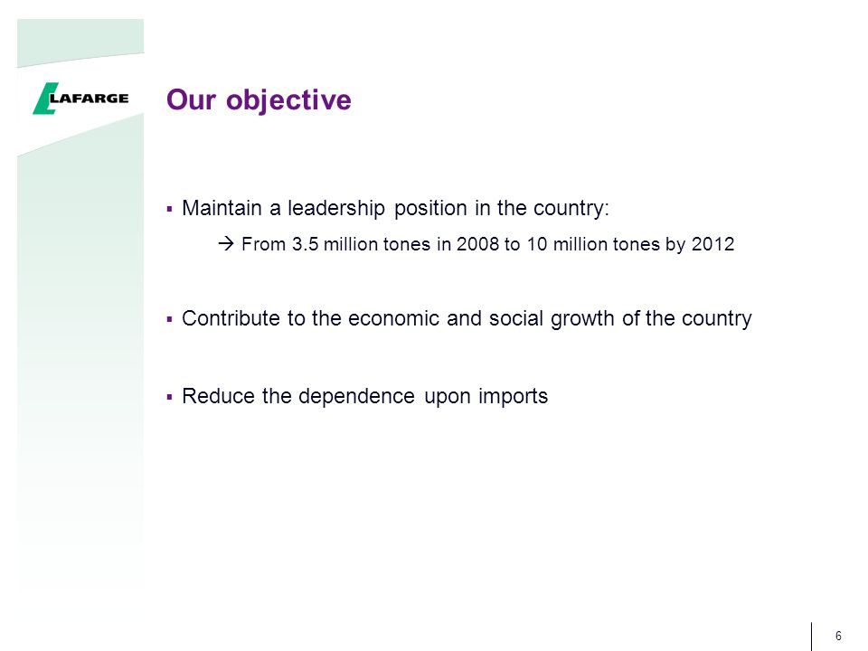 Our objective 6  Maintain a leadership position in the country:  From 3.5 million tones in 2008 to 10 million tones by 2012  Contribute to the econ