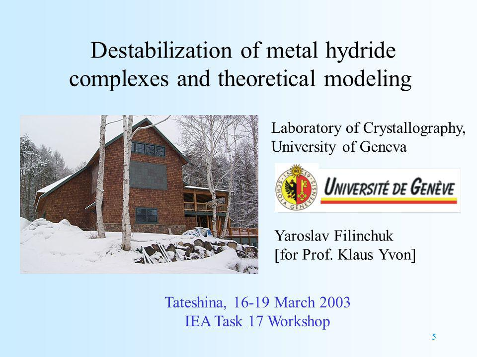 5 Destabilization of metal hydride complexes and theoretical modeling Tateshina, March 2003 IEA Task 17 Workshop Laboratory of Crystallography, University of Geneva Yaroslav Filinchuk [for Prof.