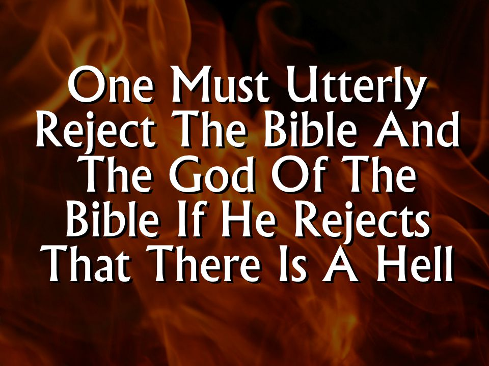 One Must Utterly Reject The Bible And The God Of The Bible If He Rejects That There Is A Hell