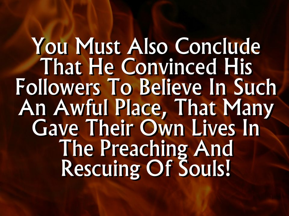 You Must Also Conclude That He Convinced His Followers To Believe In Such An Awful Place, That Many Gave Their Own Lives In The Preaching And Rescuing Of Souls!