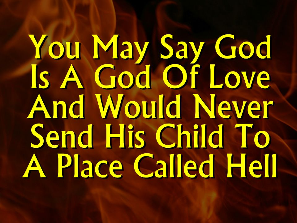 You May Say God Is A God Of Love And Would Never Send His Child To A Place Called Hell