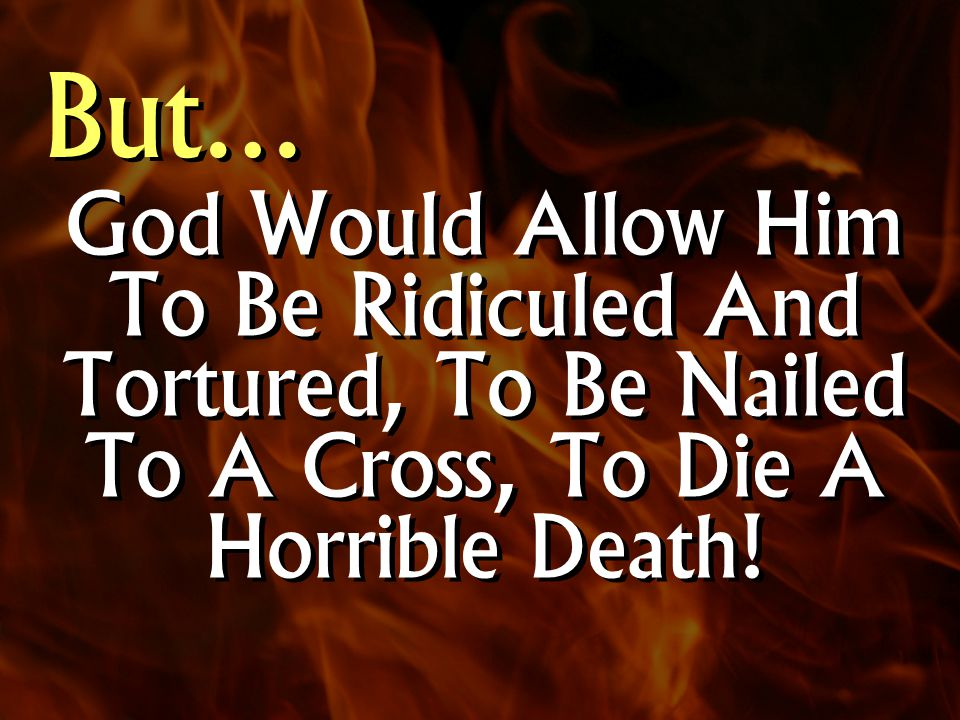 God Would Allow Him To Be Ridiculed And Tortured, To Be Nailed To A Cross, To Die A Horrible Death.