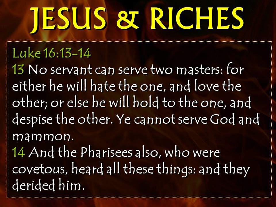 Luke 16:13-14 13 No servant can serve two masters: for either he will hate the one, and love the other; or else he will hold to the one, and despise the other.
