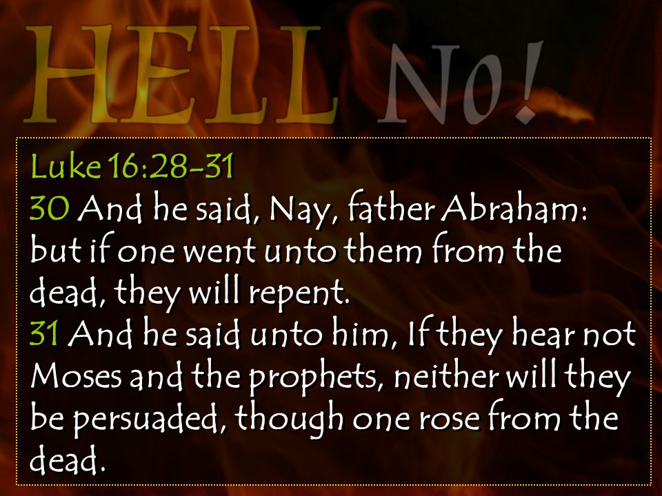 Luke 16:28-31 30 And he said, Nay, father Abraham: but if one went unto them from the dead, they will repent.