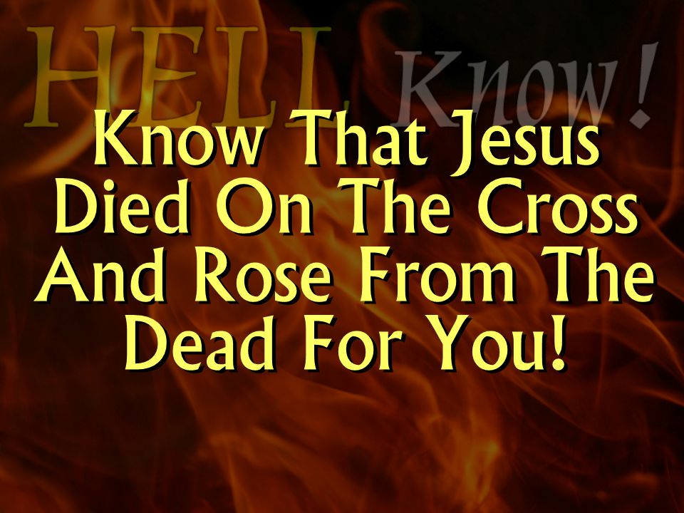 Know That Jesus Died On The Cross And Rose From The Dead For You!