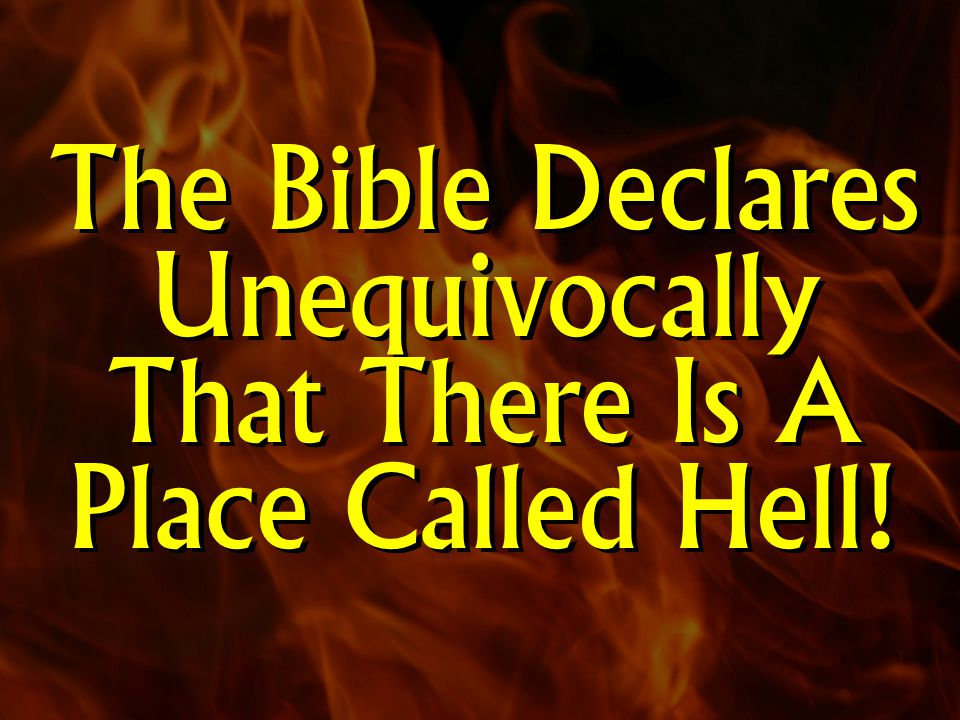 The Bible Declares Unequivocally That There Is A Place Called Hell!