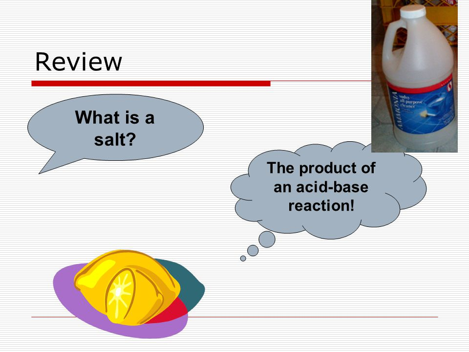 Review What is a salt? The product of an acid-base reaction!