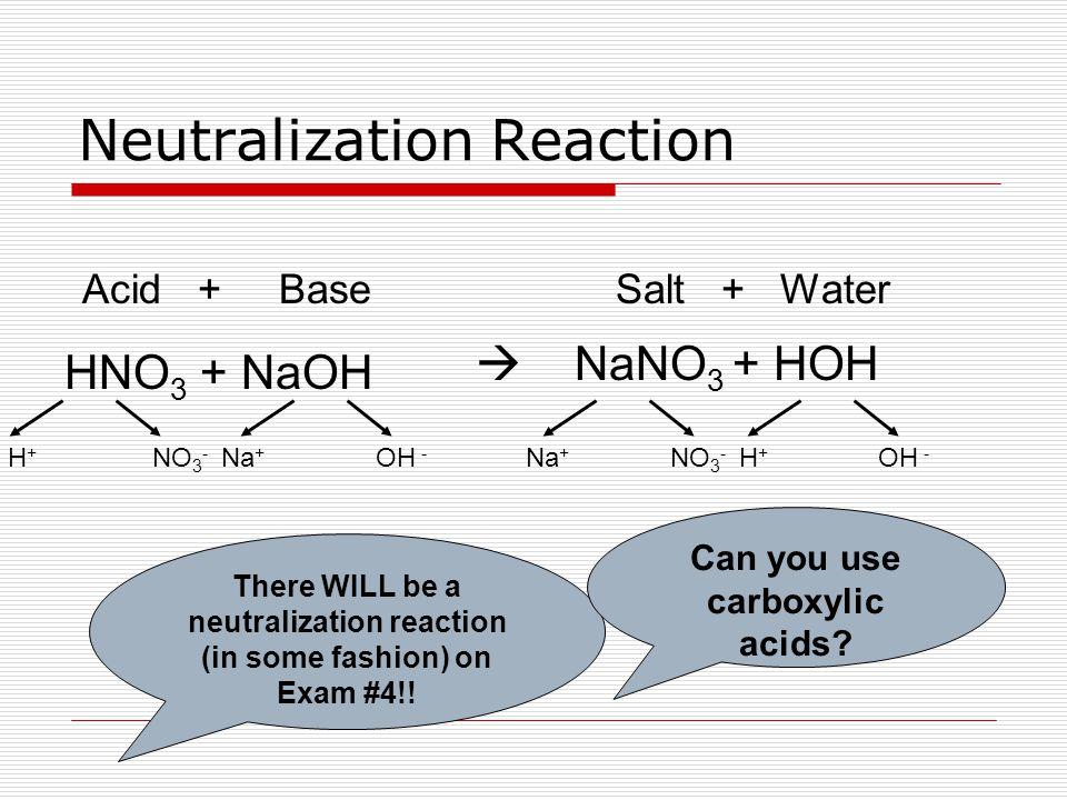Neutralization Reaction HNO 3 + NaOH H + NO 3 - Na + OH - Na + NO 3 - H + OH - Acid + BaseSalt + Water  NaNO 3 + HOH There WILL be a neutralization reaction (in some fashion) on Exam #4!.