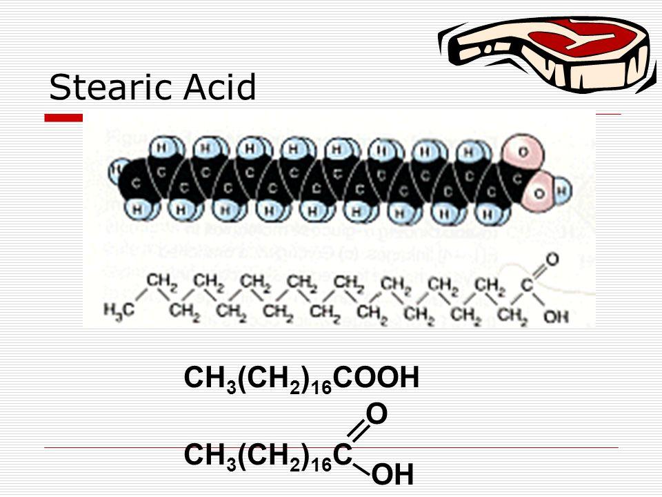 Stearic Acid CH 3 (CH 2 ) 16 COOH CH 3 (CH 2 ) 16 C O OH