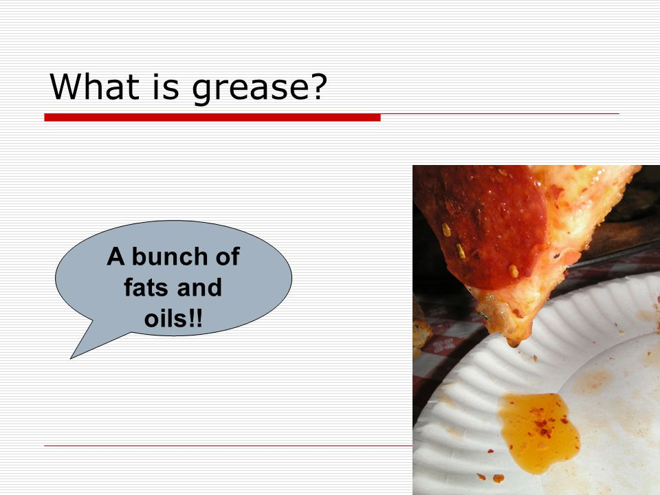 What is grease? A bunch of fats and oils!!