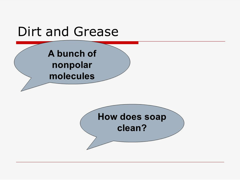 Dirt and Grease A bunch of nonpolar molecules How does soap clean?