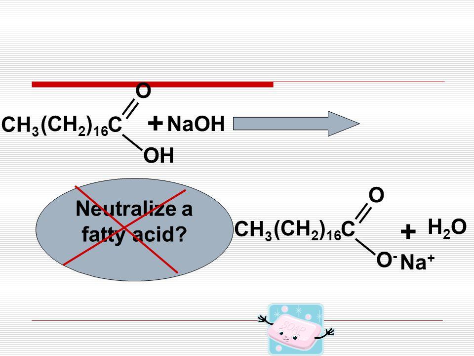 C OH O CH 3 + NaOH H2OH2O + Na + (CH 2 ) 16 C O-O- O CH 3 (CH 2 ) 16 Neutralize a fatty acid?