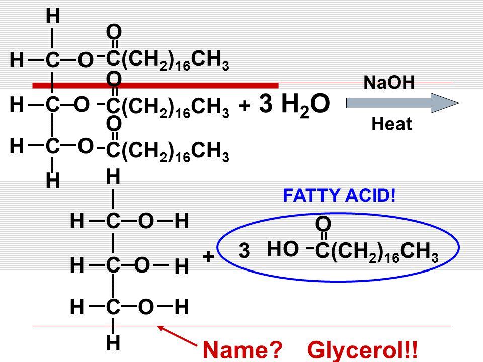 COH CO OCH H H H C(CH 2 ) 16 CH 3 O O O + 3 H 2 O NaOH COH CO OCH H H H H H H + O C(CH 2 ) 16 CH 3 O H 3 Name?Glycerol!! FATTY ACID! Heat