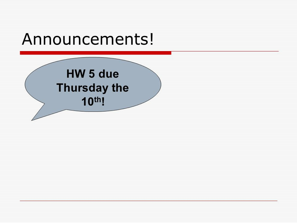 Announcements! HW 5 due Thursday the 10 th !