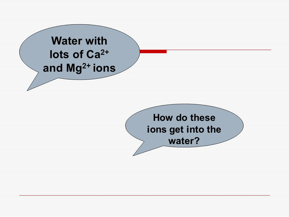 Water with lots of Ca 2+ and Mg 2+ ions How do these ions get into the water?