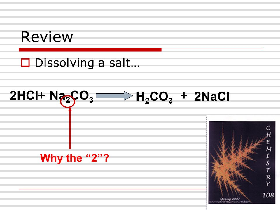 Review  Dissolving a salt… 2HCl+Na 2 CO 3 H 2 CO 3 2NaCl + Why the 2