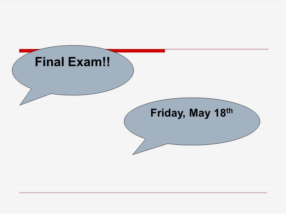 Final Exam!! Friday, May 18 th