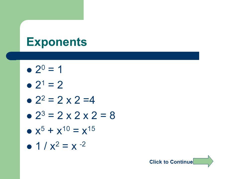Exponents 2 0 = 1 2 1 = 2 2 2 = 2 x 2 =4 2 3 = 2 x 2 x 2 = 8 x 5 + x 10 = x 15 1 / x 2 = x -2 Click to Continue