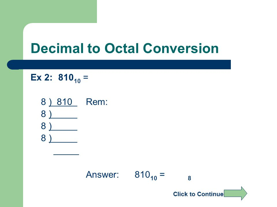 Decimal to Octal Conversion Ex 2:810 10 = 8 ) 810 Rem: 8 ) Answer: 810 10 = 8 Click to Continue