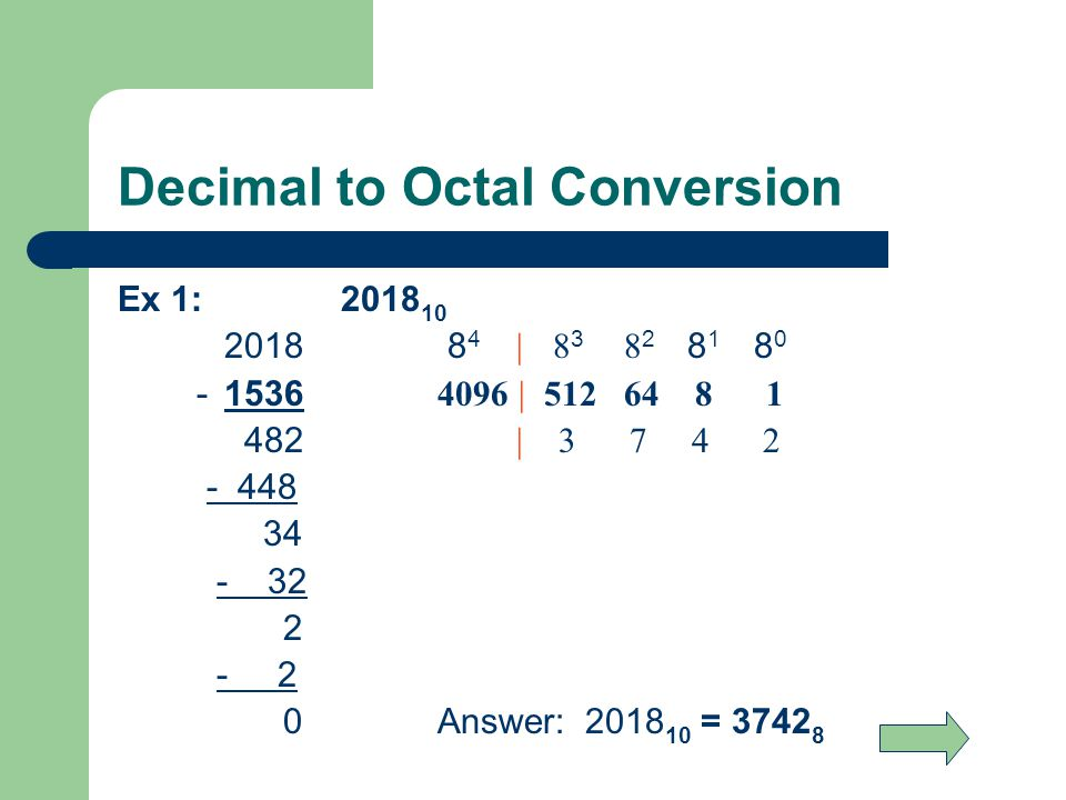 Decimal to Octal Conversion Ex 1: 2018 10 2018 8 4 | 8 3 8 2 8 1 8 0 - 1536 4096 | 512 64 8 1 482 | 3 7 4 2 - 448 34 - 32 2 - 2 0Answer: 2018 10 = 3742 8