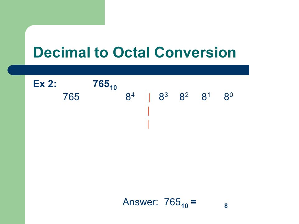 Decimal to Octal Conversion Ex 2: 765 10 765 8 4 | 8 3 8 2 8 1 8 0 | | Answer: 765 10 = 8