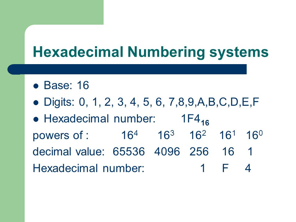 Hexadecimal Numbering systems Base: 16 Digits: 0, 1, 2, 3, 4, 5, 6, 7,8,9,A,B,C,D,E,F Hexadecimal number:1F4 16 powers of : 16 4 16 3 16 2 16 1 16 0 decimal value: 65536 4096 256 16 1 Hexadecimal number: 1 F 4