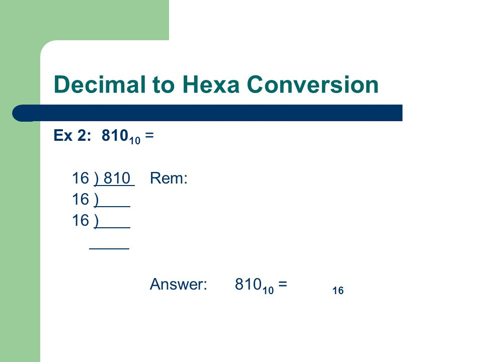 Decimal to Hexa Conversion Ex 2:810 10 = 16 ) 810 Rem: 16 ) Answer: 810 10 = 16
