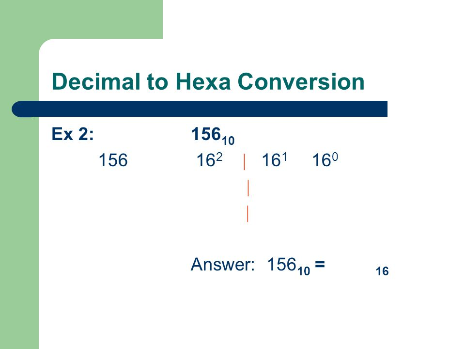 Decimal to Hexa Conversion Ex 2: 156 10 156 16 2 | 16 1 16 0 | | Answer: 156 10 = 16