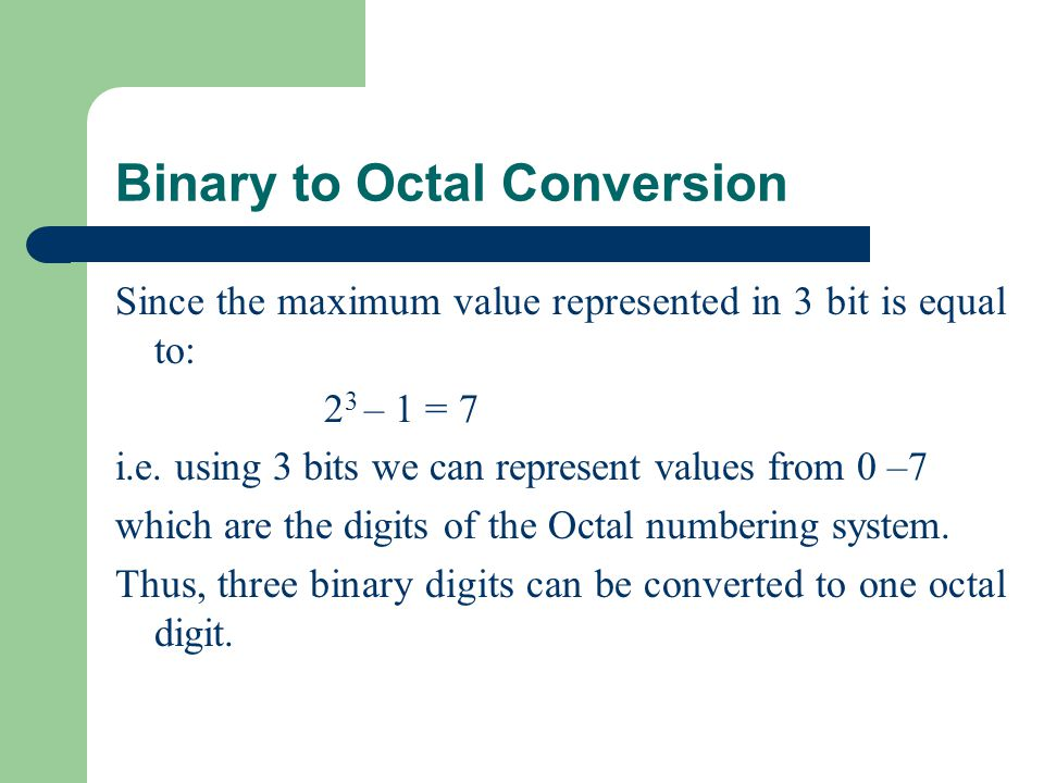 Binary to Octal Conversion Since the maximum value represented in 3 bit is equal to: 2 3 – 1 = 7 i.e.